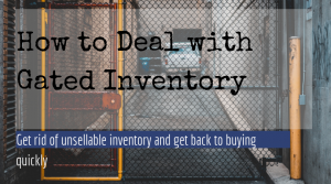 How to deal with gated inventory. Get rid of unsellable goods and back to buying quickly.